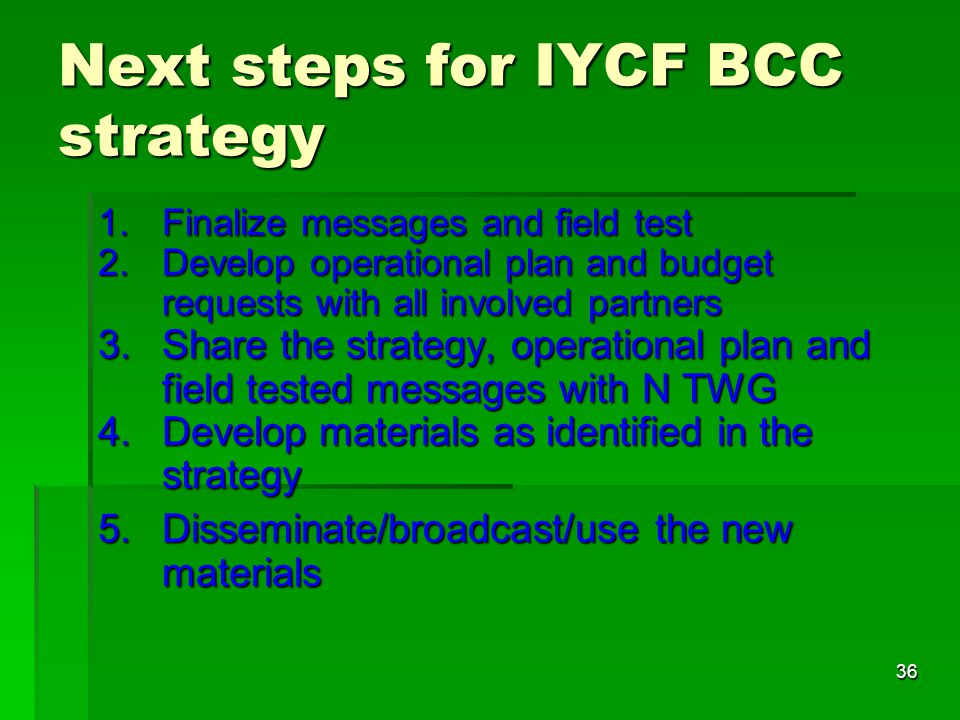 36 Next steps for IYCF BCC strategy 1.Finalize messages and field test 2.Develop operational plan and budget requests with all involved partners 3.Sha