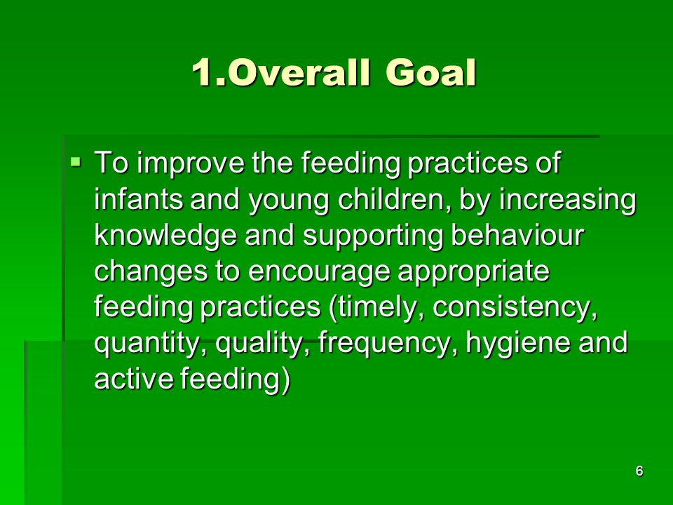 6 1.Overall Goal  To improve the feeding practices of infants and young children, by increasing knowledge and supporting behaviour changes to encoura