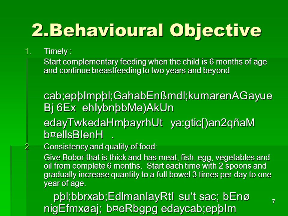 7 2.Behavioural Objective 1.Timely : Start complementary feeding when the child is 6 months of age and continue breastfeeding to two years and beyond cab;epþImpþl;GahabEnßmdl;kumarenAGayue Bj 6Ex ehIybnþbMe)AkUn cab;epþImpþl;GahabEnßmdl;kumarenAGayue Bj 6Ex ehIybnþbMe)AkUn edayTwkedaHmþayrhUt ya:gtic[)an2qñaM b¤elIsBIenH.