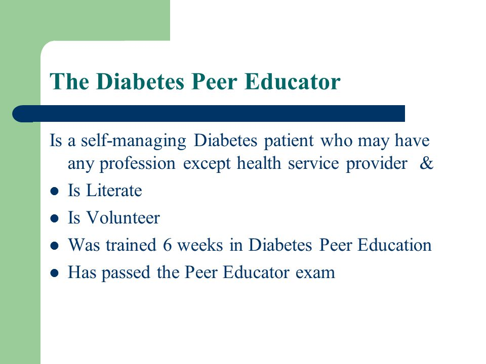 The Diabetes Peer Educator Is a self-managing Diabetes patient who may have any profession except health service provider & Is Literate Is Volunteer Was trained 6 weeks in Diabetes Peer Education Has passed the Peer Educator exam