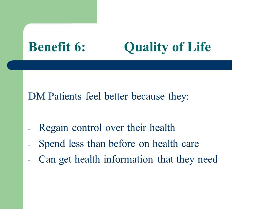 Benefit 6: Quality of Life DM Patients feel better because they: - Regain control over their health - Spend less than before on health care - Can get health information that they need