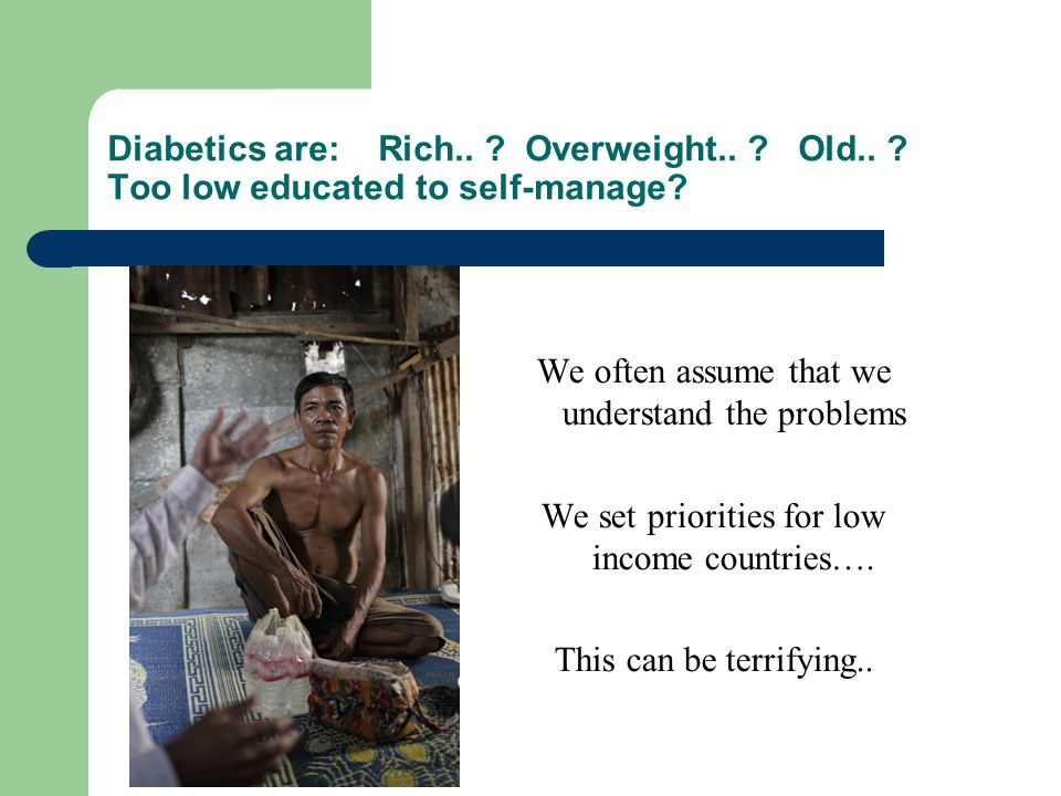 Diabetics are: Rich.. Overweight.. Old.. Too low educated to self-manage.