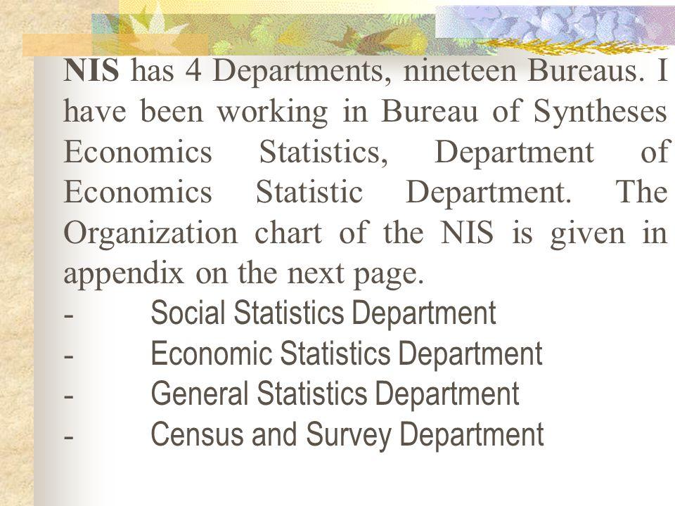 NIS has 4 Departments, nineteen Bureaus. I have been working in Bureau of Syntheses Economics Statistics, Department of Economics Statistic Department