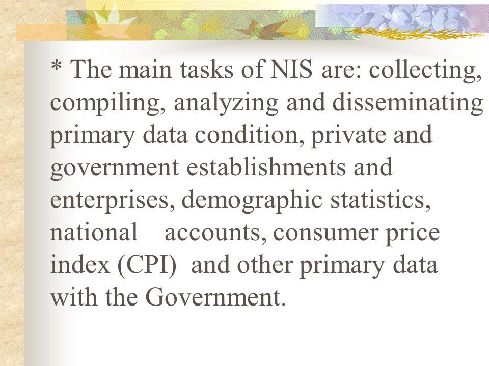 * The main tasks of NIS are: collecting, compiling, analyzing and disseminating primary data condition, private and government establishments and enterprises, demographic statistics, national accounts, consumer price index (CPI) and other primary data with the Government.