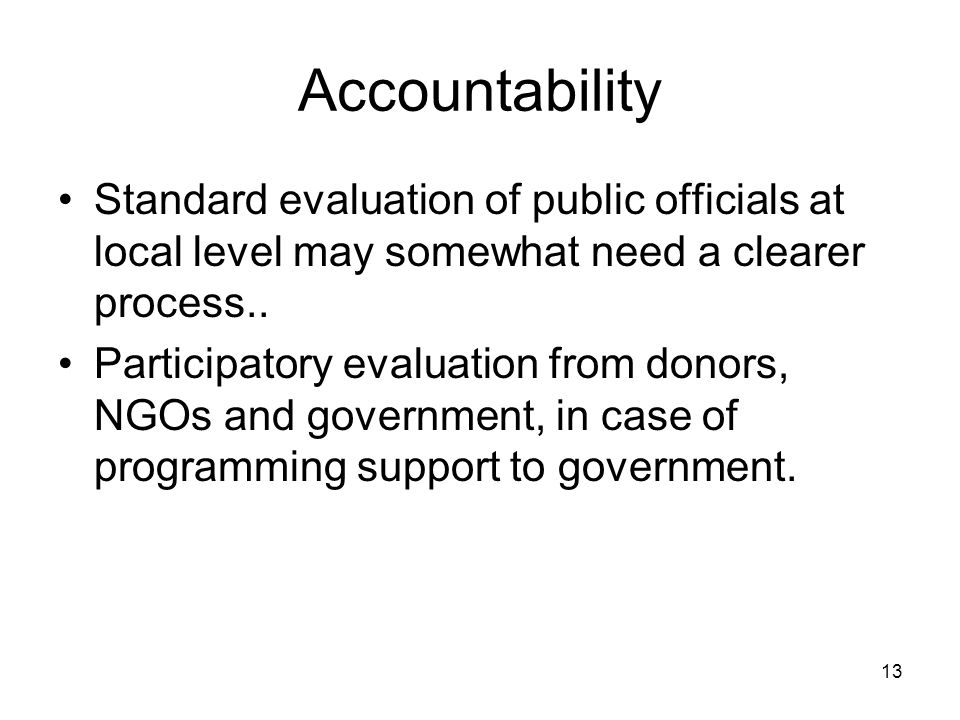 13 Accountability Standard evaluation of public officials at local level may somewhat need a clearer process..