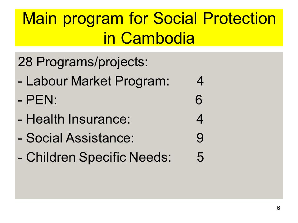 6 Main program for Social Protection in Cambodia 28 Programs/projects: - Labour Market Program:4 - PEN: 6 - Health Insurance: 4 - Social Assistance: 9 - Children Specific Needs:5