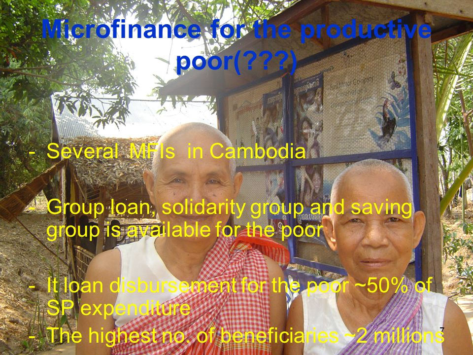 7 Microfinance for the productive poor(???) -Several MFIs in Cambodia -Group loan, solidarity group and saving group is available for the poor -It loan disbursement for the poor ~50% of SP expenditure -The highest no.