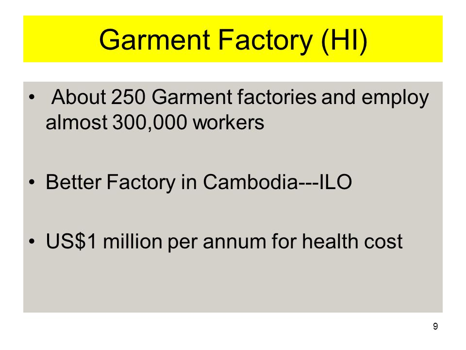 9 Garment Factory (HI) About 250 Garment factories and employ almost 300,000 workers Better Factory in Cambodia---ILO US$1 million per annum for health cost