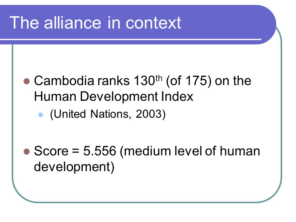 The alliance in context Cambodia ranks 130 th (of 175) on the Human Development Index (United Nations, 2003) Score = 5.556 (medium level of human development)