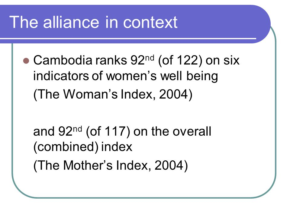 The alliance in context Cambodia ranks 92 nd (of 122) on six indicators of women's well being (The Woman's Index, 2004) and 92 nd (of 117) on the overall (combined) index (The Mother's Index, 2004)