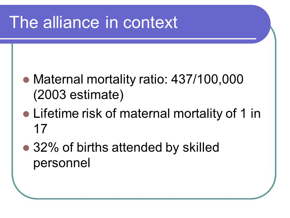 The alliance in context Maternal mortality ratio: 437/100,000 (2003 estimate) Lifetime risk of maternal mortality of 1 in 17 32% of births attended by skilled personnel