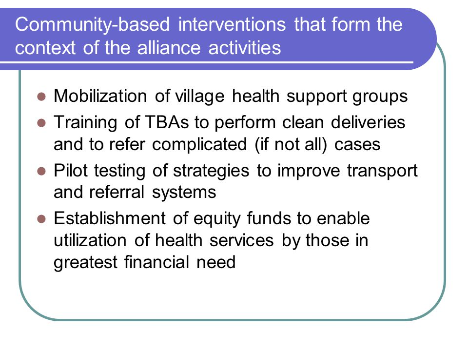 Community-based interventions that form the context of the alliance activities Mobilization of village health support groups Training of TBAs to perform clean deliveries and to refer complicated (if not all) cases Pilot testing of strategies to improve transport and referral systems Establishment of equity funds to enable utilization of health services by those in greatest financial need