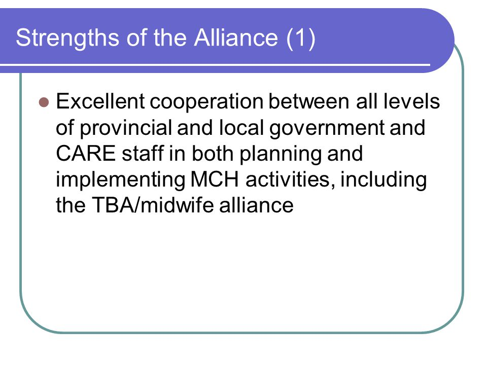 Strengths of the Alliance (1) Excellent cooperation between all levels of provincial and local government and CARE staff in both planning and implementing MCH activities, including the TBA/midwife alliance