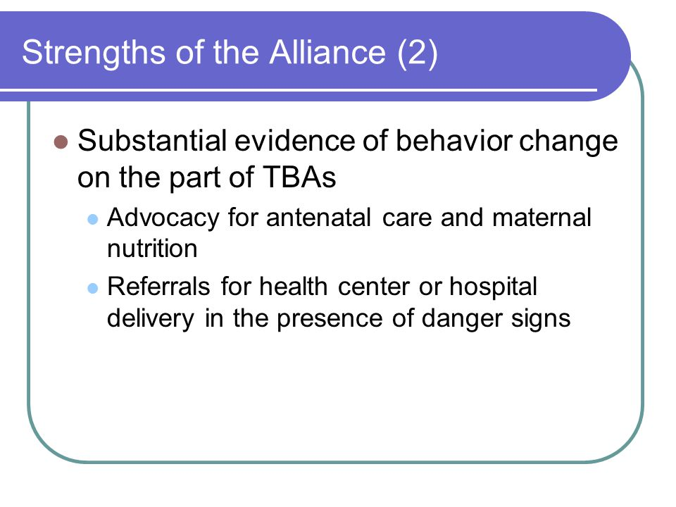 Strengths of the Alliance (2) Substantial evidence of behavior change on the part of TBAs Advocacy for antenatal care and maternal nutrition Referrals for health center or hospital delivery in the presence of danger signs