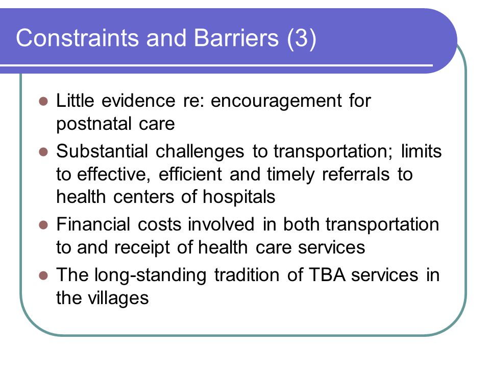 Constraints and Barriers (3) Little evidence re: encouragement for postnatal care Substantial challenges to transportation; limits to effective, efficient and timely referrals to health centers of hospitals Financial costs involved in both transportation to and receipt of health care services The long-standing tradition of TBA services in the villages