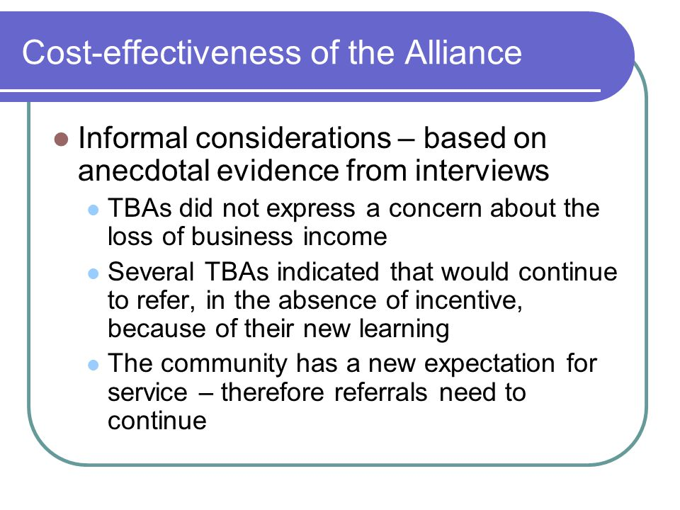 Cost-effectiveness of the Alliance Informal considerations – based on anecdotal evidence from interviews TBAs did not express a concern about the loss of business income Several TBAs indicated that would continue to refer, in the absence of incentive, because of their new learning The community has a new expectation for service – therefore referrals need to continue