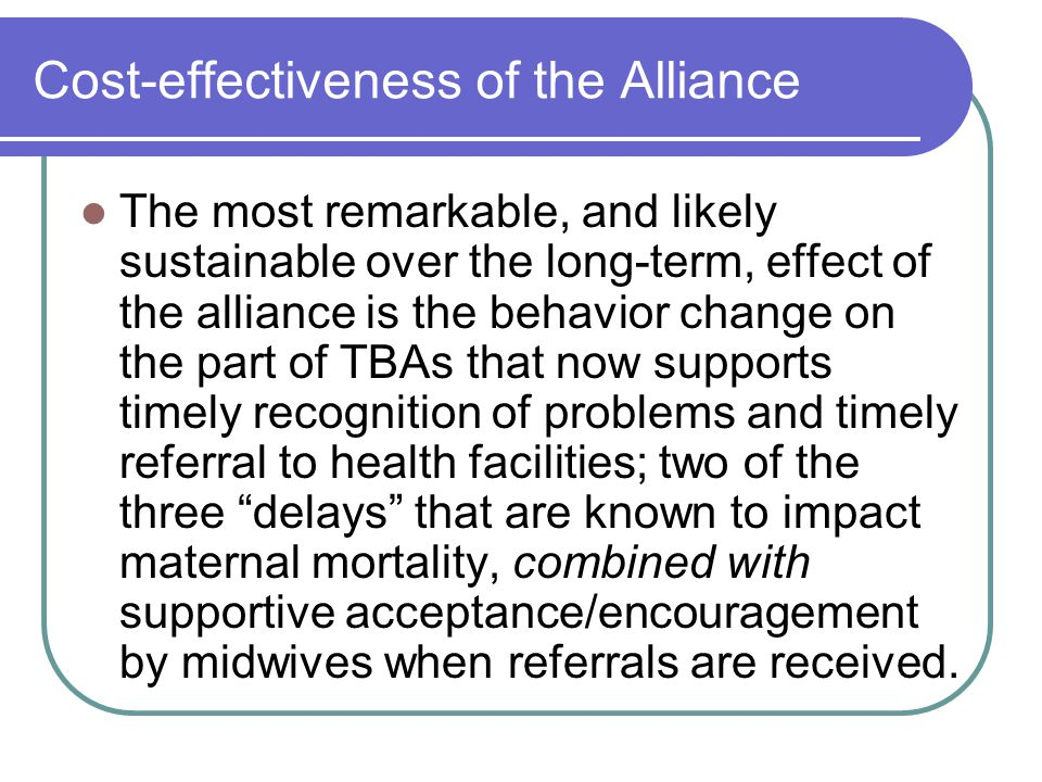 Cost-effectiveness of the Alliance The most remarkable, and likely sustainable over the long-term, effect of the alliance is the behavior change on the part of TBAs that now supports timely recognition of problems and timely referral to health facilities; two of the three delays that are known to impact maternal mortality, combined with supportive acceptance/encouragement by midwives when referrals are received.
