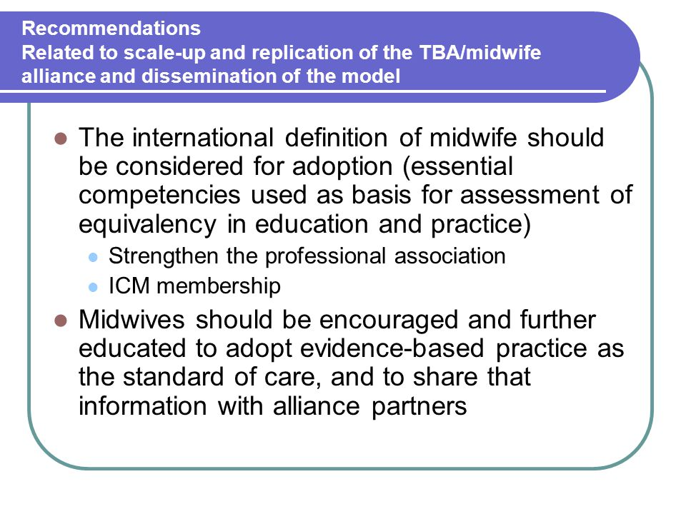 Recommendations Related to scale-up and replication of the TBA/midwife alliance and dissemination of the model The international definition of midwife should be considered for adoption (essential competencies used as basis for assessment of equivalency in education and practice) Strengthen the professional association ICM membership Midwives should be encouraged and further educated to adopt evidence-based practice as the standard of care, and to share that information with alliance partners