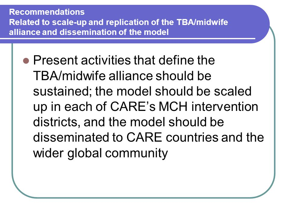 Recommendations Related to scale-up and replication of the TBA/midwife alliance and dissemination of the model Present activities that define the TBA/midwife alliance should be sustained; the model should be scaled up in each of CARE's MCH intervention districts, and the model should be disseminated to CARE countries and the wider global community