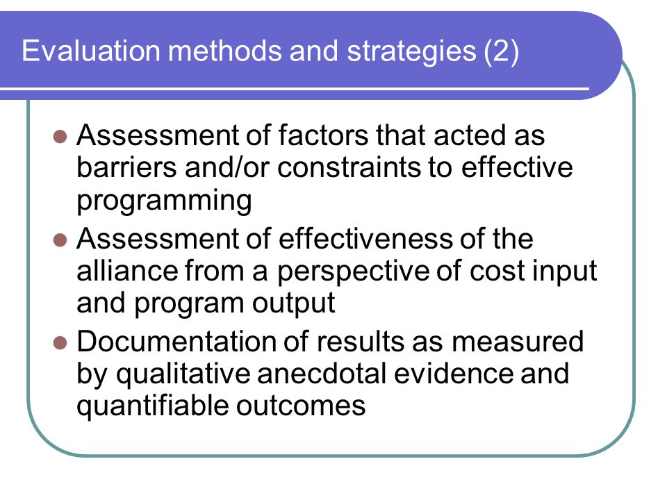 Evaluation methods and strategies (2) Assessment of factors that acted as barriers and/or constraints to effective programming Assessment of effectiveness of the alliance from a perspective of cost input and program output Documentation of results as measured by qualitative anecdotal evidence and quantifiable outcomes