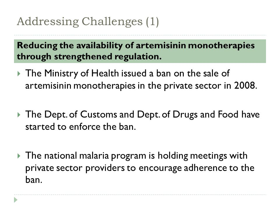 Addressing Challenges (1) Reducing the availability of artemisinin monotherapies through strengthened regulation.