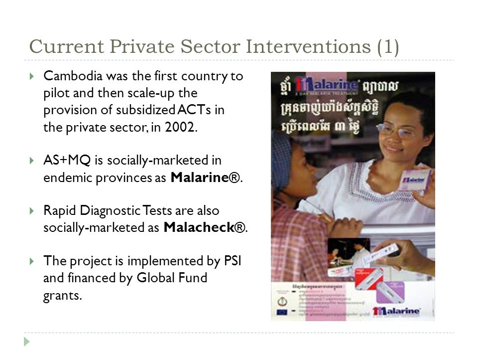 Current Private Sector Interventions (1)  Cambodia was the first country to pilot and then scale-up the provision of subsidized ACTs in the private sector, in 2002.
