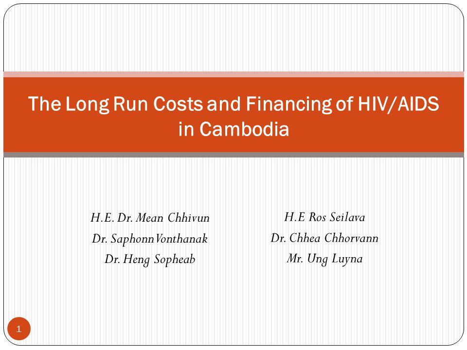 H.E. Dr. Mean Chhivun Dr. Saphonn Vonthanak Dr. Heng Sopheab The Long Run Costs and Financing of HIV/AIDS in Cambodia 1 H.E Ros Seilava Dr. Chhea Chho