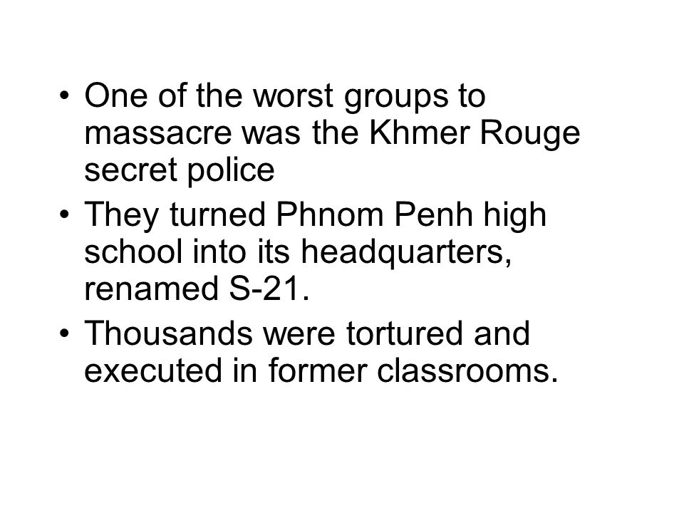 One of the worst groups to massacre was the Khmer Rouge secret police They turned Phnom Penh high school into its headquarters, renamed S-21.