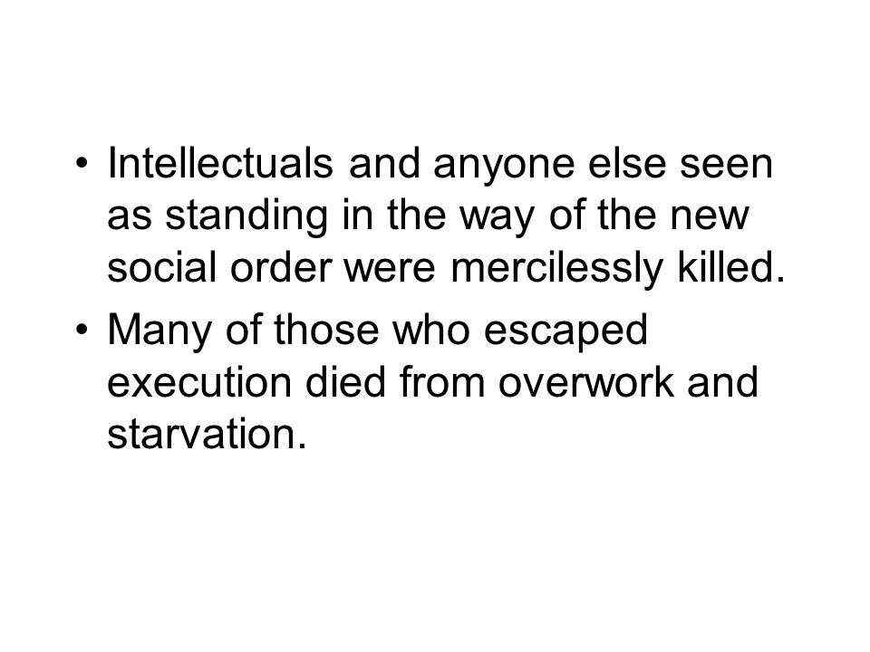 Intellectuals and anyone else seen as standing in the way of the new social order were mercilessly killed.