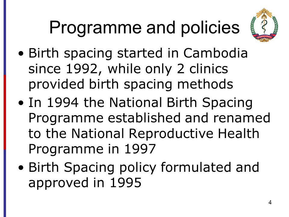 4 Programme and policies Birth spacing started in Cambodia since 1992, while only 2 clinics provided birth spacing methods In 1994 the National Birth Spacing Programme established and renamed to the National Reproductive Health Programme in 1997 Birth Spacing policy formulated and approved in 1995