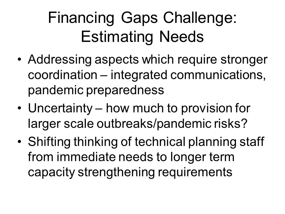 Financing Gaps Challenge: Estimating Needs Addressing aspects which require stronger coordination – integrated communications, pandemic preparedness Uncertainty – how much to provision for larger scale outbreaks/pandemic risks.