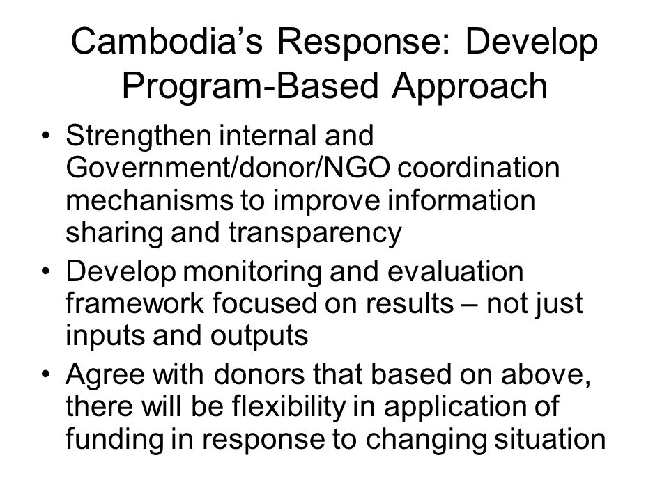 Cambodia's Response: Develop Program-Based Approach Strengthen internal and Government/donor/NGO coordination mechanisms to improve information sharing and transparency Develop monitoring and evaluation framework focused on results – not just inputs and outputs Agree with donors that based on above, there will be flexibility in application of funding in response to changing situation