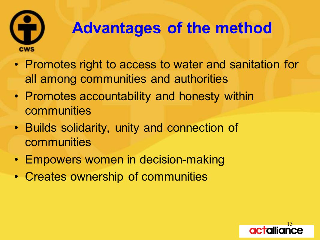Advantages of the method Promotes right to access to water and sanitation for all among communities and authorities Promotes accountability and honesty within communities Builds solidarity, unity and connection of communities Empowers women in decision-making Creates ownership of communities 13
