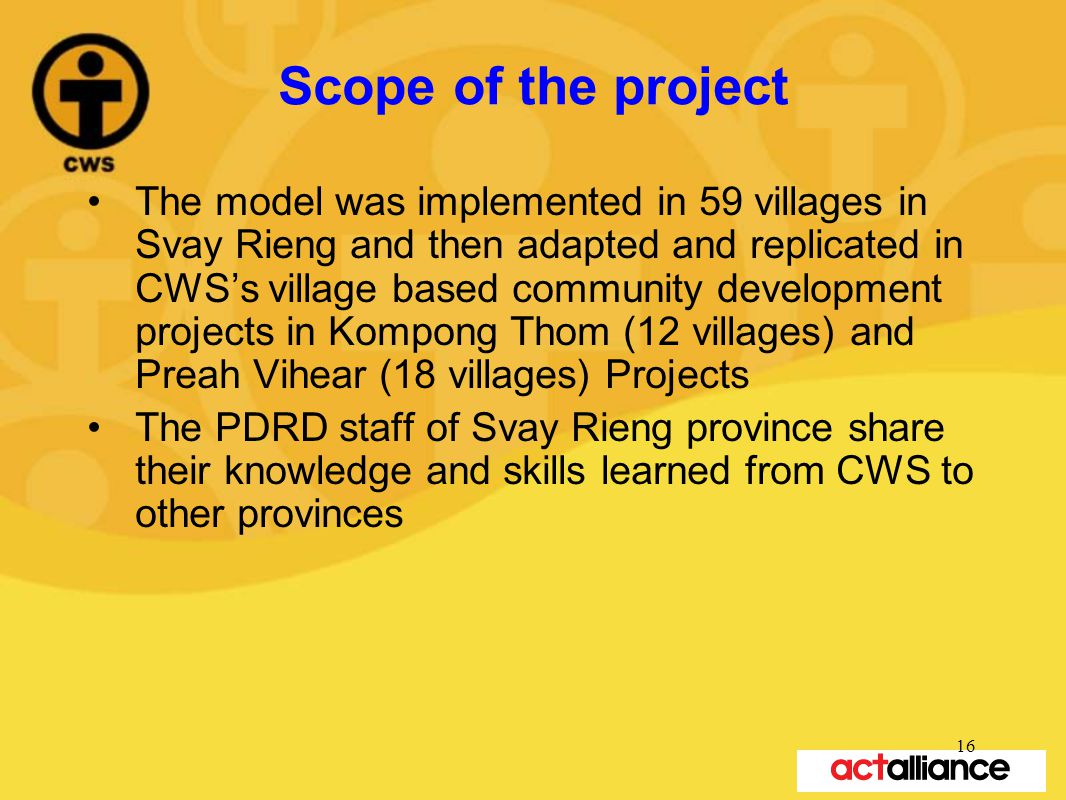 Scope of the project The model was implemented in 59 villages in Svay Rieng and then adapted and replicated in CWS's village based community development projects in Kompong Thom (12 villages) and Preah Vihear (18 villages) Projects The PDRD staff of Svay Rieng province share their knowledge and skills learned from CWS to other provinces 16