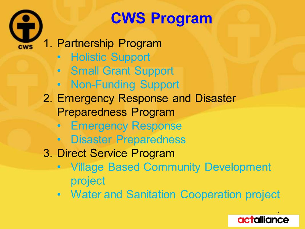 CWS Program 1.Partnership Program Holistic Support Small Grant Support Non-Funding Support 2.Emergency Response and Disaster Preparedness Program Emergency Response Disaster Preparedness 3.Direct Service Program Village Based Community Development project Water and Sanitation Cooperation project 2