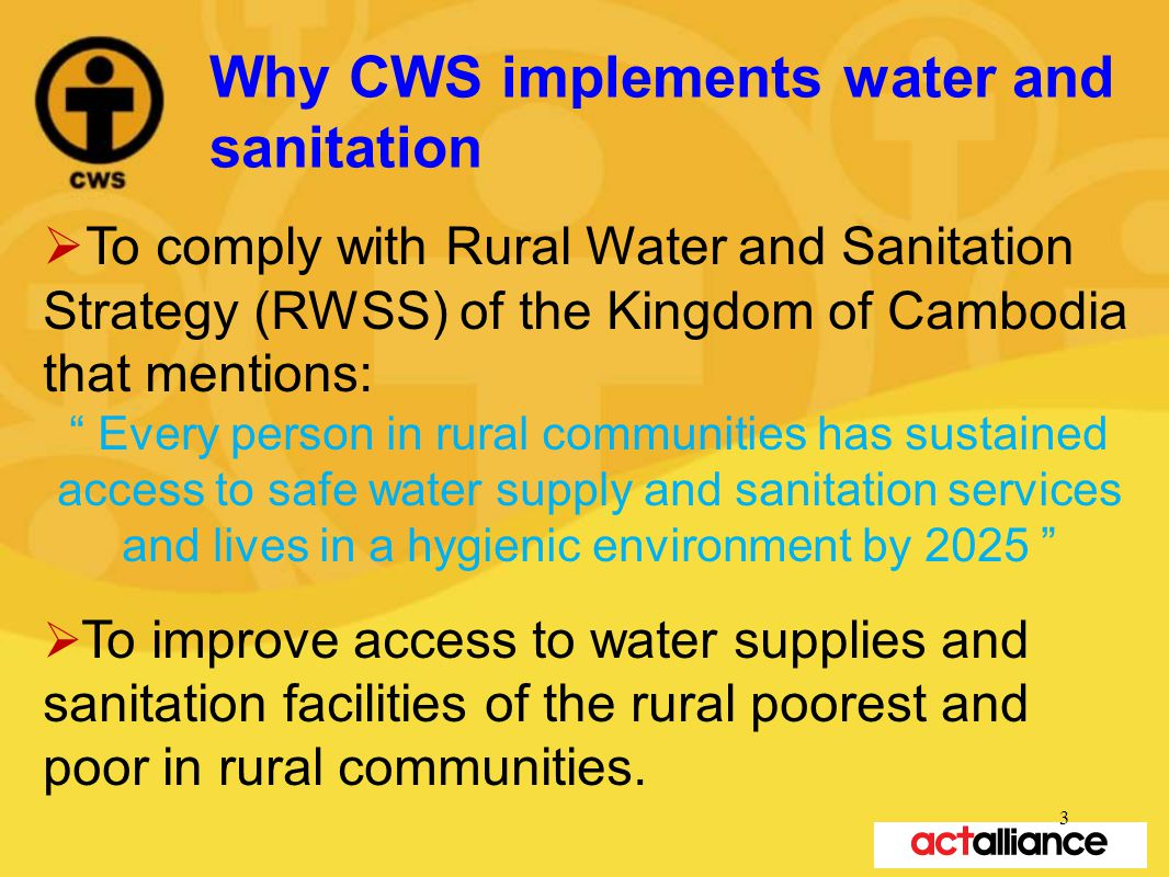 Why CWS implements water and sanitation  To comply with Rural Water and Sanitation Strategy (RWSS) of the Kingdom of Cambodia that mentions: Every person in rural communities has sustained access to safe water supply and sanitation services and lives in a hygienic environment by 2025  To improve access to water supplies and sanitation facilities of the rural poorest and poor in rural communities.
