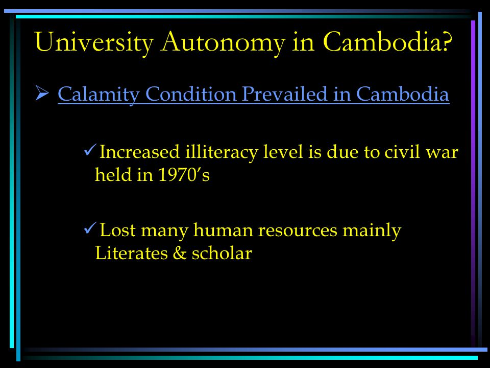  Calamity condition Prevailed in Cambodia  Education System in Cambodia  Autonomic Finance System  Regulatory status in Higher Education  Current Regulatory status  Types of Institutions  Need for Autonomy  Benefit and challenges of Autonomy Discussing Points