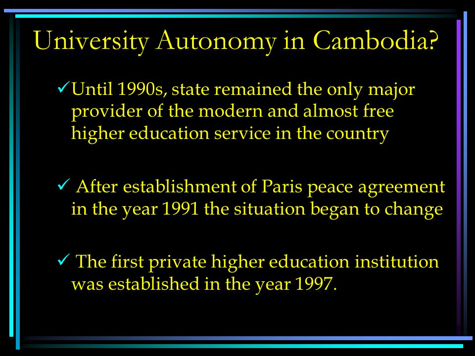 University Autonomy in Cambodia?  Education System in Cambodia  Modern higher education in Cambodia is relatively recent development (Pit and David,