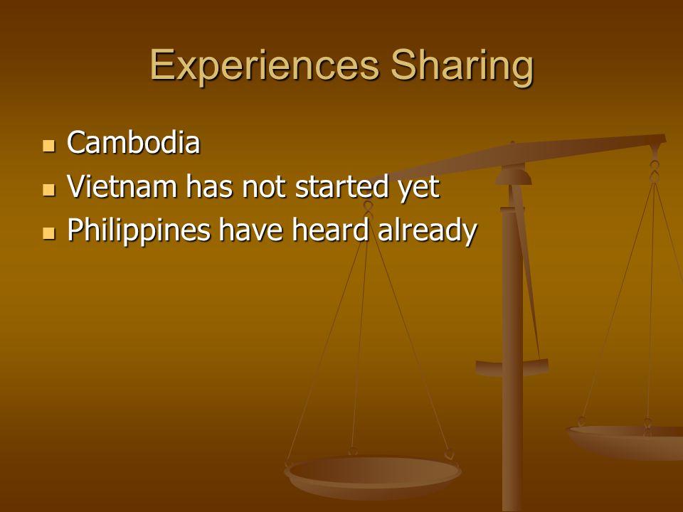 Experiences Sharing Cambodia Cambodia Vietnam has not started yet Vietnam has not started yet Philippines have heard already Philippines have heard already