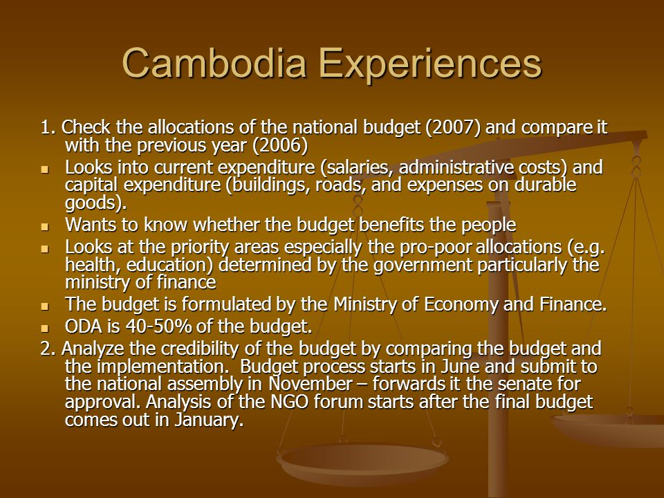 Cambodia Experiences 1. Check the allocations of the national budget (2007) and compare it with the previous year (2006) Looks into current expenditur