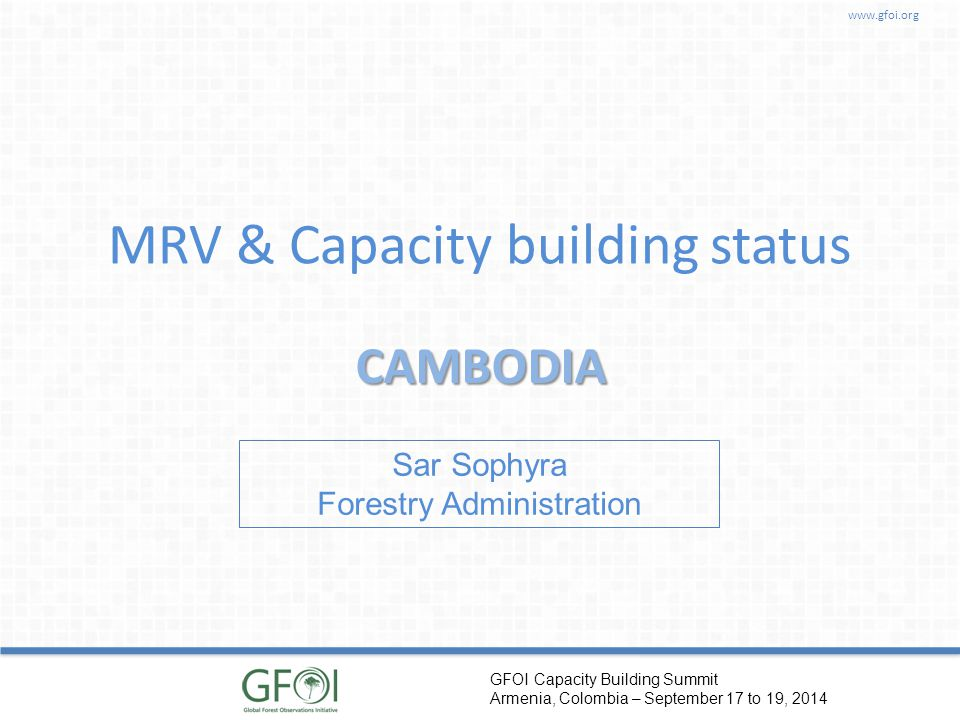 www.gfoi.org GFOI Capacity Building Summit Armenia, Colombia – September 17 to 19, 2014 MRV & Capacity building status CAMBODIA Sar Sophyra Forestry Administration