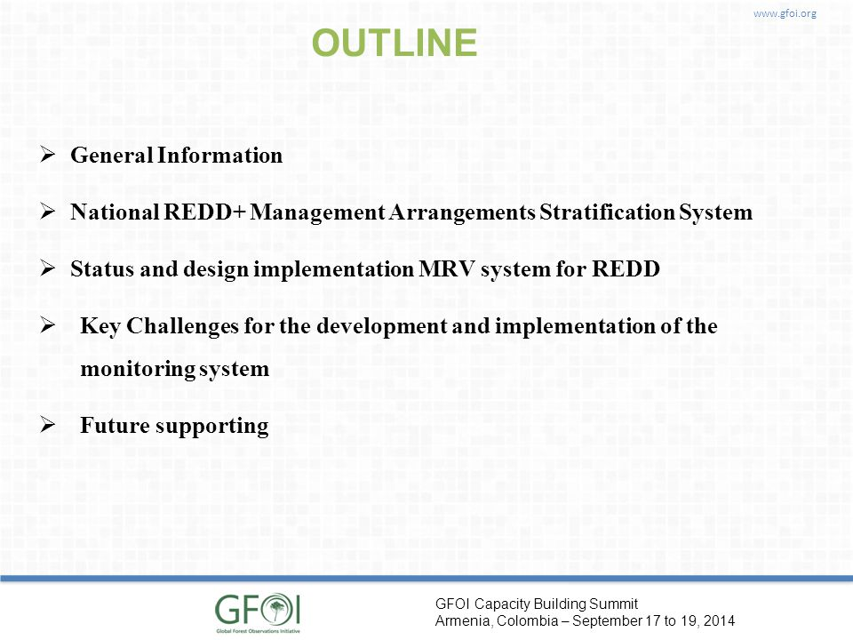www.gfoi.org GFOI Capacity Building Summit Armenia, Colombia – September 17 to 19, 2014 OUTLINE  General Information  National REDD+ Management Arrangements Stratification System  Status and design implementation MRV system for REDD  Key Challenges for the development and implementation of the monitoring system  Future supporting