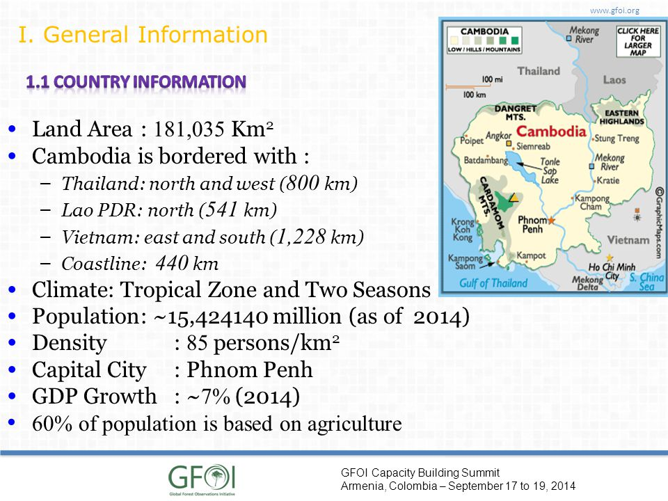 www.gfoi.org GFOI Capacity Building Summit Armenia, Colombia – September 17 to 19, 2014 Land Area: 181,035 Km 2 Cambodia is bordered with : – Thailand: north and west ( 800 km) – Lao PDR: north ( 541 km) – Vietnam: east and south ( 1,228 km) – Coastline: 440 km Climate: Tropical Zone and Two Seasons Population: ~15,424140 million (as of 2014) Density: 85 persons/km 2 Capital City: Phnom Penh GDP Growth: ~ 7% (2014) 60% of population is based on agriculture I.