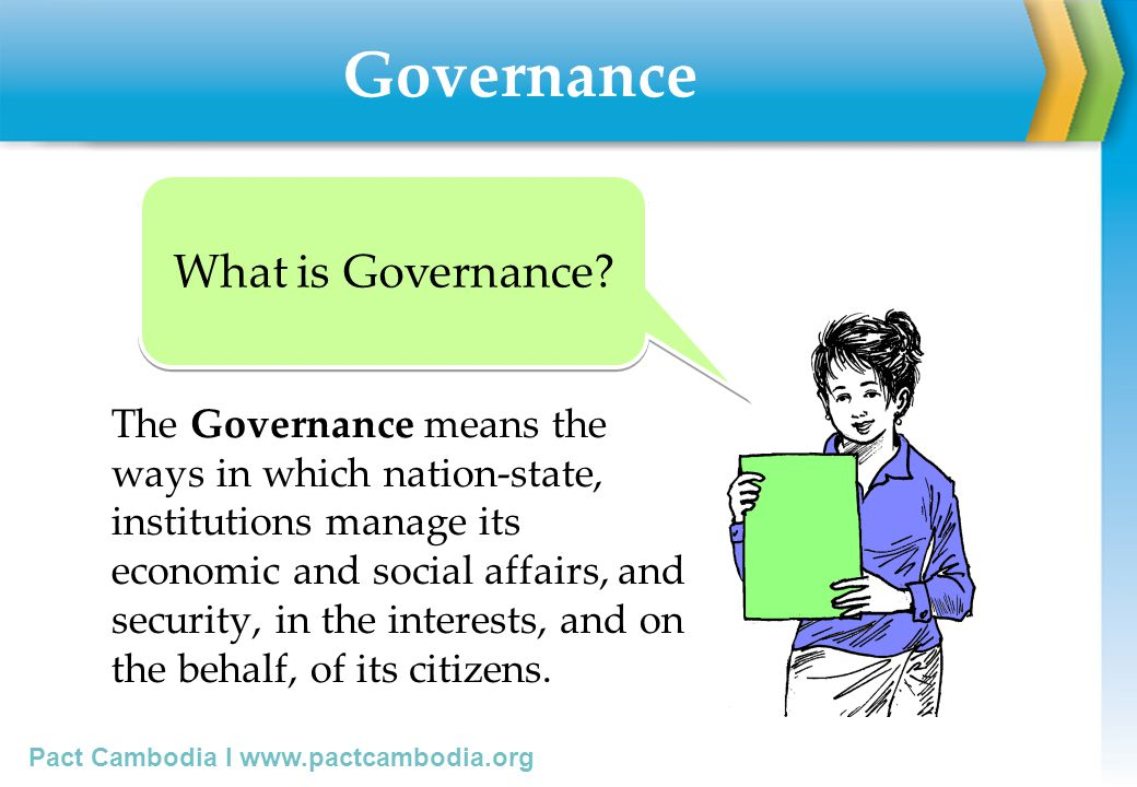Pact Cambodia I www.pactcambodia.org Good Governance Good governance is the means that state, institutions, or organizations use to govern economy, social affairs, and security to serve the common interests of the citizens by fulfilling 8 principles below: Good Governance for C/S councils by DOLA/MOI, Nov05, page6 What is Good Governance.