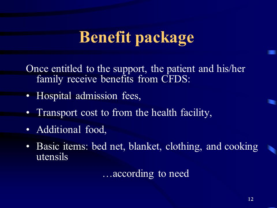 12 Benefit package Once entitled to the support, the patient and his/her family receive benefits from CFDS: Hospital admission fees, Transport cost to