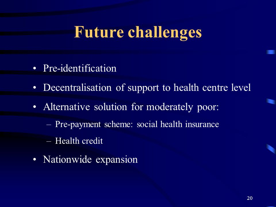 20 Future challenges Pre-identification Decentralisation of support to health centre level Alternative solution for moderately poor: –Pre-payment sche