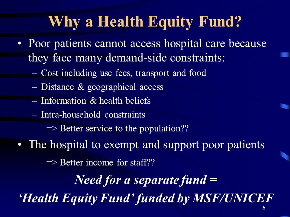 6 Why a Health Equity Fund? Poor patients cannot access hospital care because they face many demand-side constraints: –Cost including use fees, transp