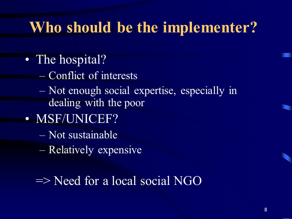 8 Who should be the implementer? The hospital? –Conflict of interests –Not enough social expertise, especially in dealing with the poor MSF/UNICEF? –N