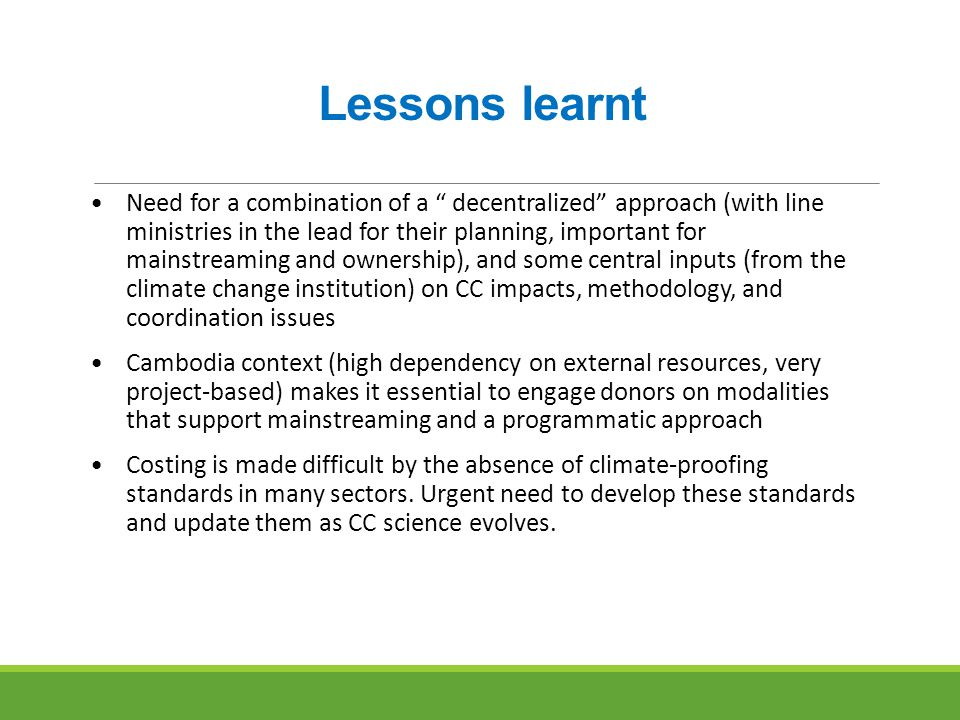 Lessons learnt Need for a combination of a decentralized approach (with line ministries in the lead for their planning, important for mainstreaming and ownership), and some central inputs (from the climate change institution) on CC impacts, methodology, and coordination issues Cambodia context (high dependency on external resources, very project-based) makes it essential to engage donors on modalities that support mainstreaming and a programmatic approach Costing is made difficult by the absence of climate-proofing standards in many sectors.