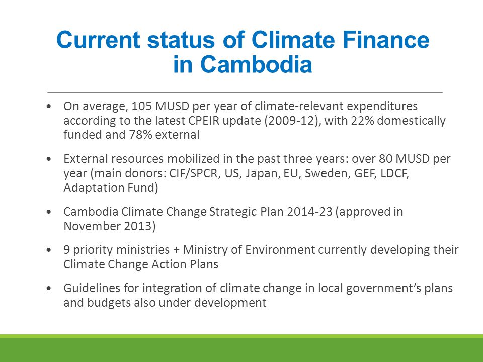 Current status of Climate Finance in Cambodia On average, 105 MUSD per year of climate-relevant expenditures according to the latest CPEIR update (2009-12), with 22% domestically funded and 78% external External resources mobilized in the past three years: over 80 MUSD per year (main donors: CIF/SPCR, US, Japan, EU, Sweden, GEF, LDCF, Adaptation Fund) Cambodia Climate Change Strategic Plan 2014-23 (approved in November 2013) 9 priority ministries + Ministry of Environment currently developing their Climate Change Action Plans Guidelines for integration of climate change in local government's plans and budgets also under development